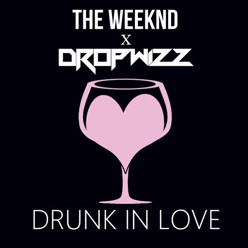 Dropwizz x The Weeknd – Drunk In Love
