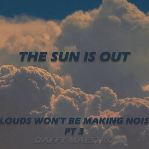 Daffy Maestro: Clouds Won't Be Making Noise Pt 3 :The Sun Is Out