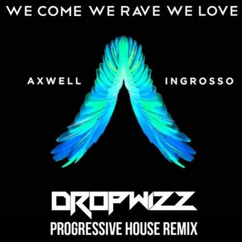 Dropwizz  – Axwell & @Ingrosso – We Come, We Rave, We Love (Progressive Remix)