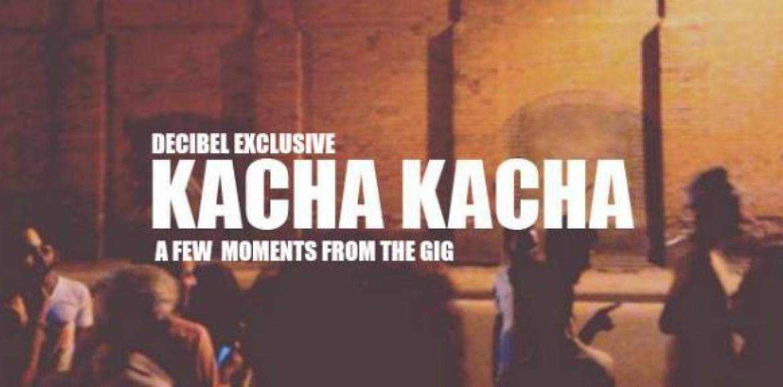 Decibel Exclusive : Kacha Kacha V