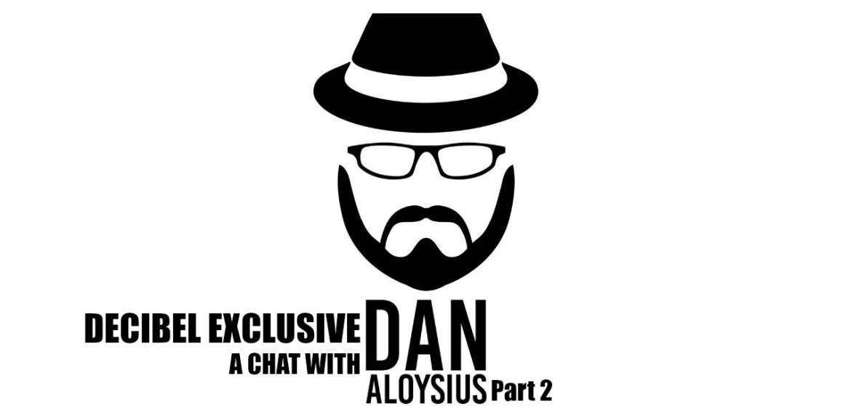 Decibel Exclusive : A Chat With Dan Aloysius (Part 2)