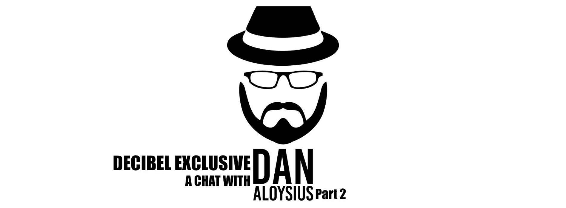 Decibel Exclusive : A Chat With Dan Aloysius (Part 2)