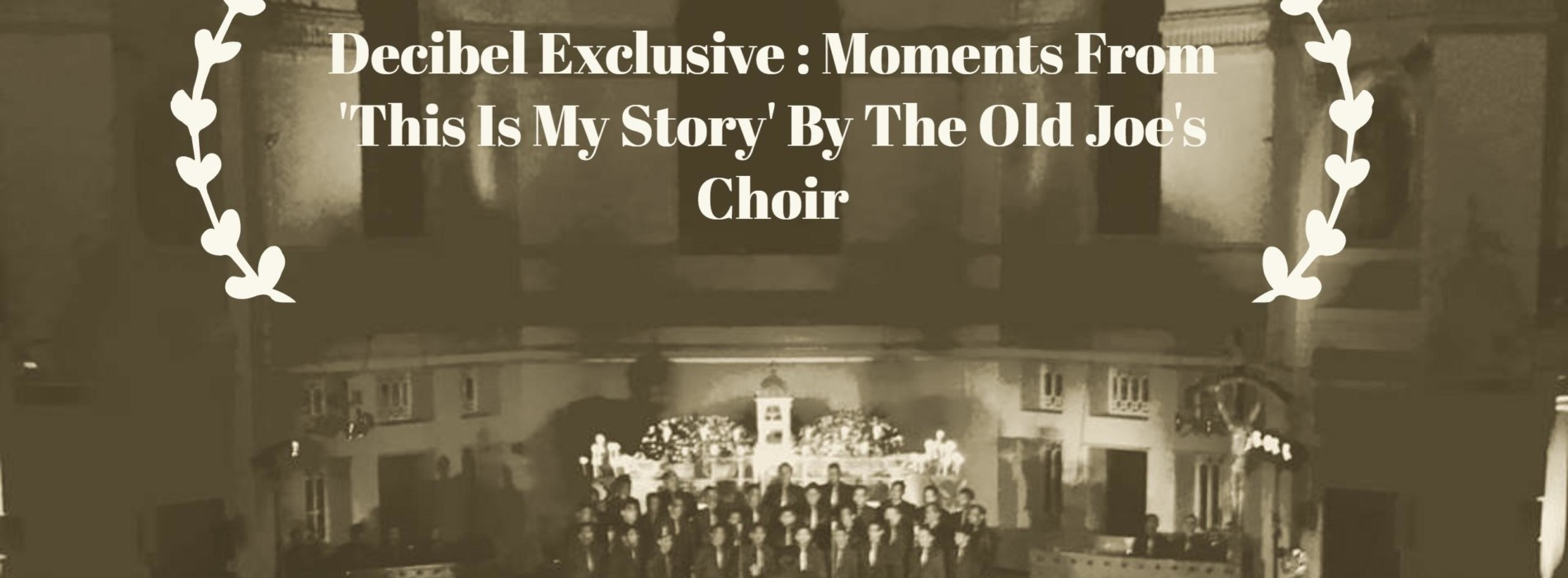 Decibel Exclusive : Moments From 'This Is My Story' By The Old Joe's Choir
