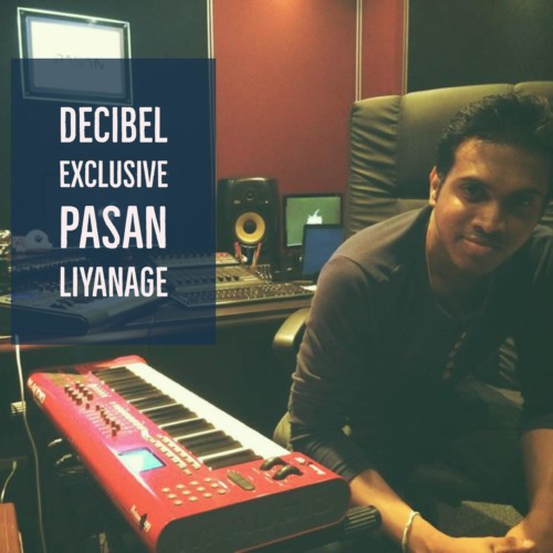 Decibel Exclusive : Pasan Liyanage