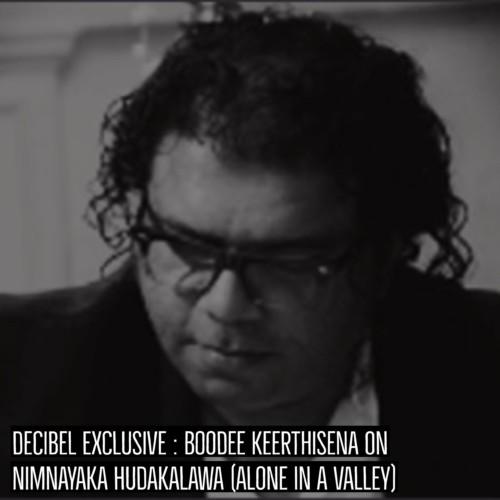 Decibel Exclusive : Boodee Keerthisena On Nimnayaka Hudakalawa (Alone In A Valley)