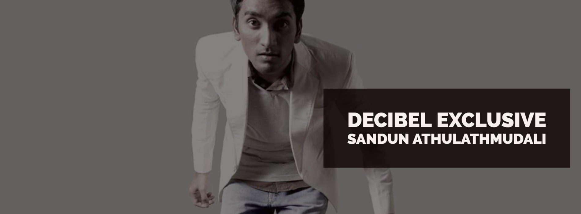 Decibel Exclusive : Sandun Athulathmudali