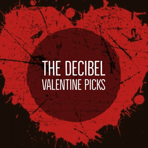 The Decibel Valentine Picks
