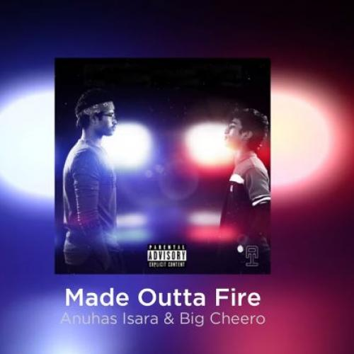 New Music : Made Outta Fire – Anuhas Isara & Big Cheero [Explicit Version]